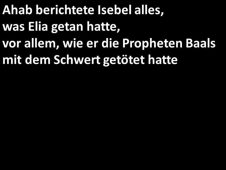 Ahab berichtete Isebel alles, was Elia getan hatte, vor allem, wie er die Propheten Baals mit dem Schwert getötet hatte
