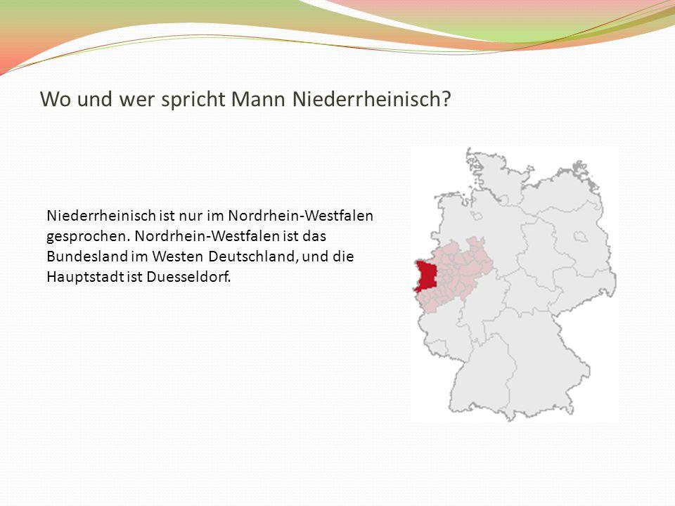 Wo und wer spricht Mann Niederrheinisch. Niederrheinisch ist nur im Nordrhein-Westfalen gesprochen.