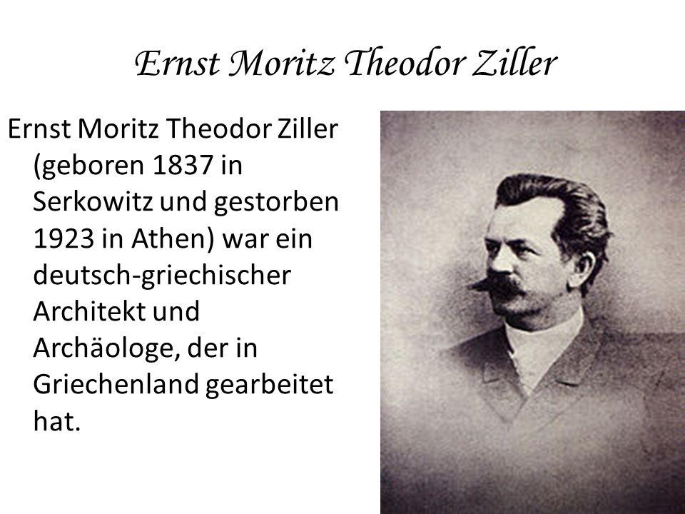 Ernst Moritz Theodor Ziller Ernst Moritz Theodor Ziller (geboren 1837 in Serkowitz und gestorben 1923 in Athen) war ein deutsch-griechischer Architekt