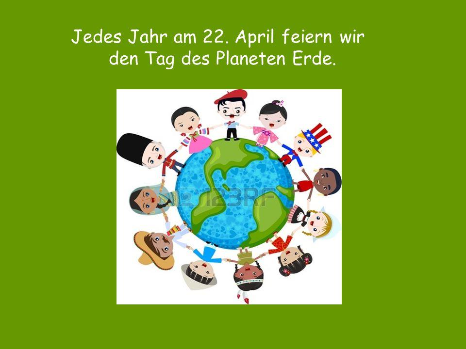 Jedes Jahr am 22. April feiern wir den Tag des Planeten Erde.