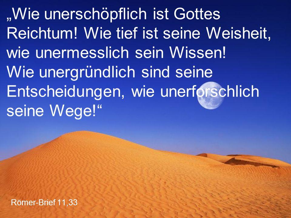 """Römer-Brief 11,33 """"Wie unerschöpflich ist Gottes Reichtum! Wie tief ist seine Weisheit, wie unermesslich sein Wissen! Wie unergründlich sind seine Ent"""