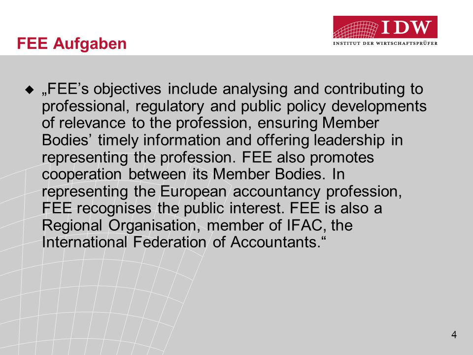 "4 FEE Aufgaben  ""FEE's objectives include analysing and contributing to professional, regulatory and public policy developments of relevance to the profession, ensuring Member Bodies' timely information and offering leadership in representing the profession."