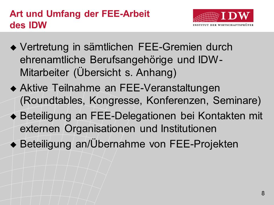 8 Art und Umfang der FEE-Arbeit des IDW  Vertretung in sämtlichen FEE-Gremien durch ehrenamtliche Berufsangehörige und IDW- Mitarbeiter (Übersicht s.
