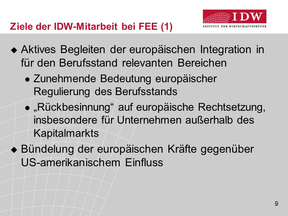"""9 Ziele der IDW-Mitarbeit bei FEE (1)  Aktives Begleiten der europäischen Integration in für den Berufsstand relevanten Bereichen Zunehmende Bedeutung europäischer Regulierung des Berufsstands """"Rückbesinnung auf europäische Rechtsetzung, insbesondere für Unternehmen außerhalb des Kapitalmarkts  Bündelung der europäischen Kräfte gegenüber US-amerikanischem Einfluss"""