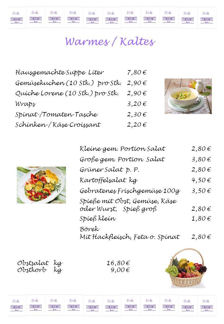 Warmes / Kaltes Hausgemachte Suppe Liter7,80 € Gemüsekuchen (10 Stk.) pro Stk.2,90 € Quiche Lorene (10 Stk.) pro Stk.2,90 € Wraps3,20 € Spinat-/Tomate