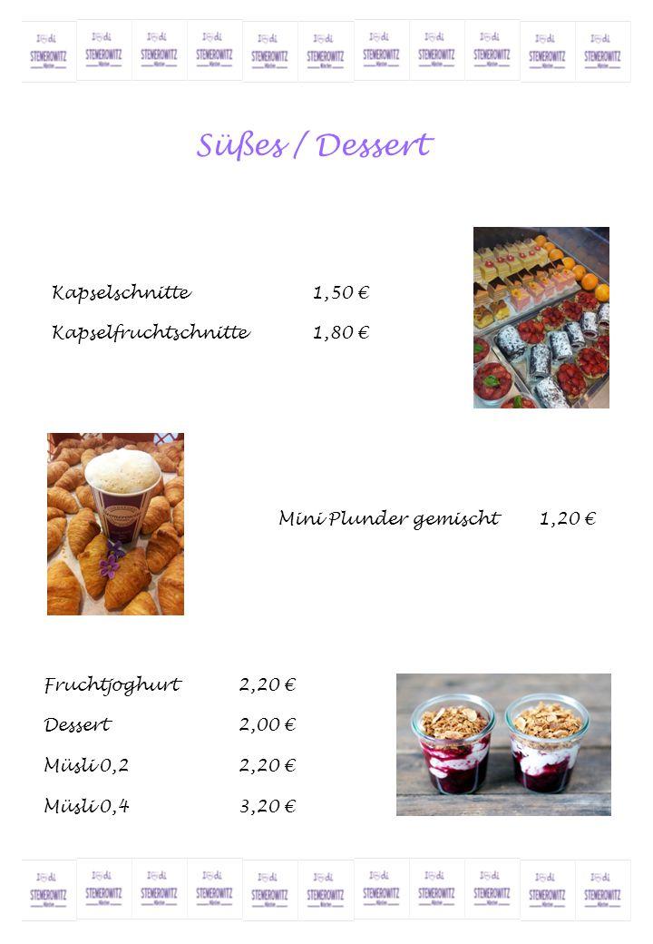 Süßes / Dessert Kapselschnitte1,50 € Kapselfruchtschnitte1,80 € Fruchtjoghurt2,20 € Dessert2,00 € Müsli 0,22,20 € Müsli 0,43,20 € Mini Plunder gemisch