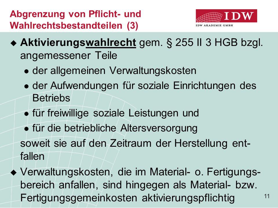 11 Abgrenzung von Pflicht- und Wahlrechtsbestandteilen (3)  Aktivierungswahlrecht gem. § 255 II 3 HGB bzgl. angemessener Teile der allgemeinen Verwal