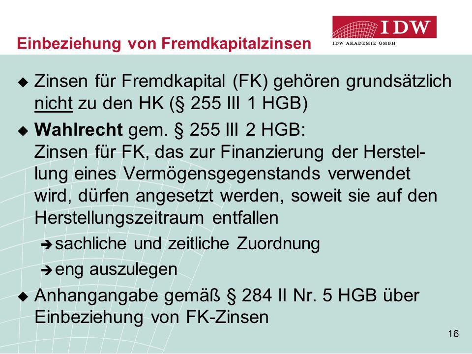 16 Einbeziehung von Fremdkapitalzinsen  Zinsen für Fremdkapital (FK) gehören grundsätzlich nicht zu den HK (§ 255 III 1 HGB)  Wahlrecht gem. § 255 I