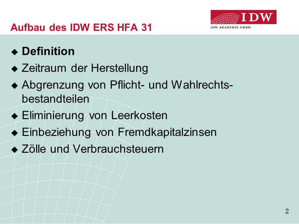 13 Aufbau des IDW ERS HFA 31  Definition  Zeitraum der Herstellung  Abgrenzung von Pflicht- und Wahlrechts- bestandteilen  Eliminierung von Leerkosten  Einbeziehung von Fremdkapitalzinsen  Zölle und Verbrauchsteuern
