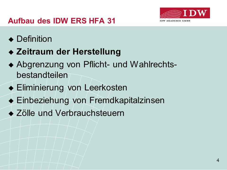 15 Aufbau des IDW ERS HFA 31  Definition  Zeitraum der Herstellung  Abgrenzung von Pflicht- und Wahlrechts- bestandteilen  Eliminierung von Leerkosten  Einbeziehung von Fremdkapitalzinsen  Zölle und Verbrauchsteuern
