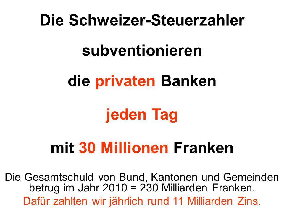 Die Schweizer-Steuerzahler subventionieren die privaten Banken jeden Tag mit 30 Millionen Franken Die Gesamtschuld von Bund, Kantonen und Gemeinden be