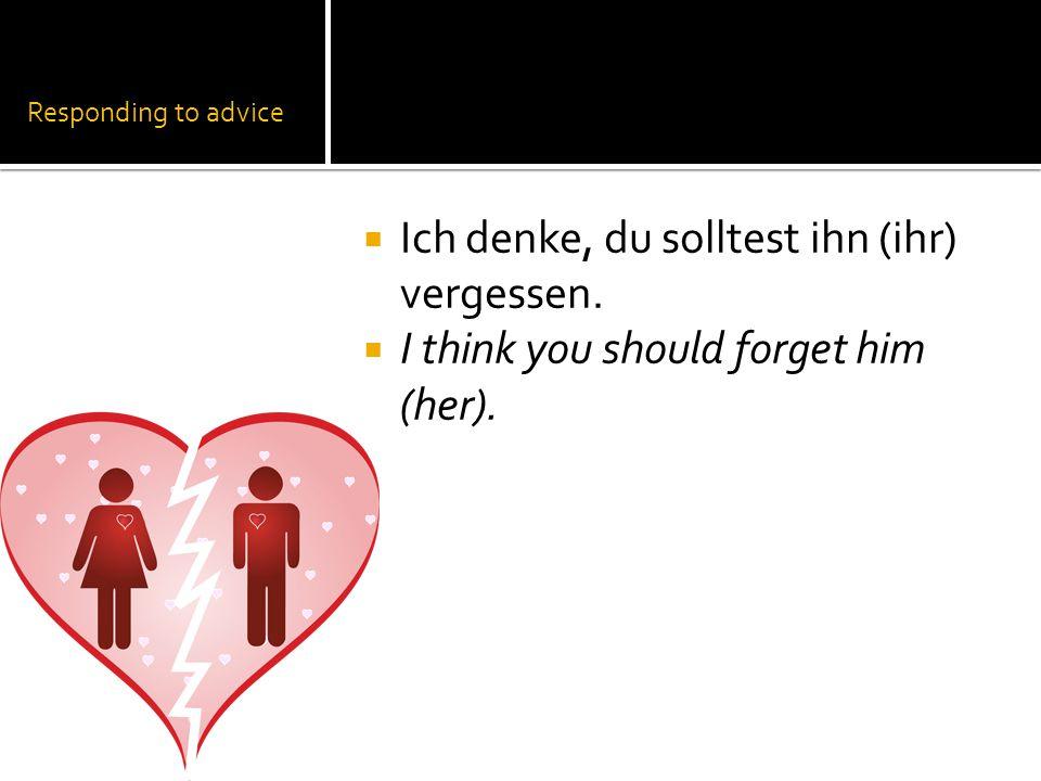 Responding to advice  Ich denke, du solltest ihn (ihr) vergessen.  I think you should forget him (her).
