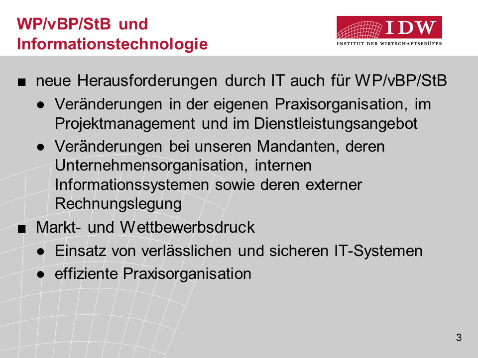 3 WP/vBP/StB und Informationstechnologie ■neue Herausforderungen durch IT auch für WP/vBP/StB ●Veränderungen in der eigenen Praxisorganisation, im Pro