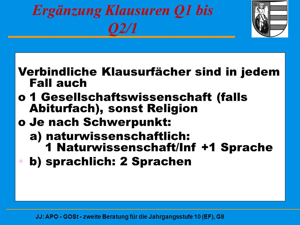 JJ: APO - GOSt - zweite Beratung für die Jahrgangsstufe 10 (EF), G8 Ergänzung Klausuren Q1 bis Q2/1 Verbindliche Klausurfächer sind in jedem Fall auch o1 Gesellschaftswissenschaft (falls Abiturfach), sonst Religion oJe nach Schwerpunkt: a) naturwissenschaftlich: 1 Naturwissenschaft/Inf +1 Sprache b) sprachlich: 2 Sprachen