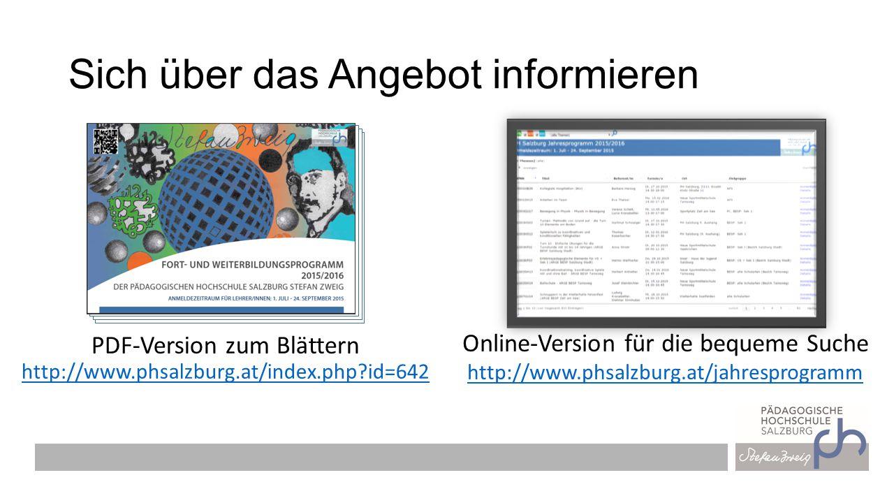 Sich über das Angebot informieren PDF-Version zum Blättern http://www.phsalzburg.at/index.php id=642 http://www.phsalzburg.at/index.php id=642 Online-Version für die bequeme Suche http://www.phsalzburg.at/jahresprogramm http://www.phsalzburg.at/jahresprogramm