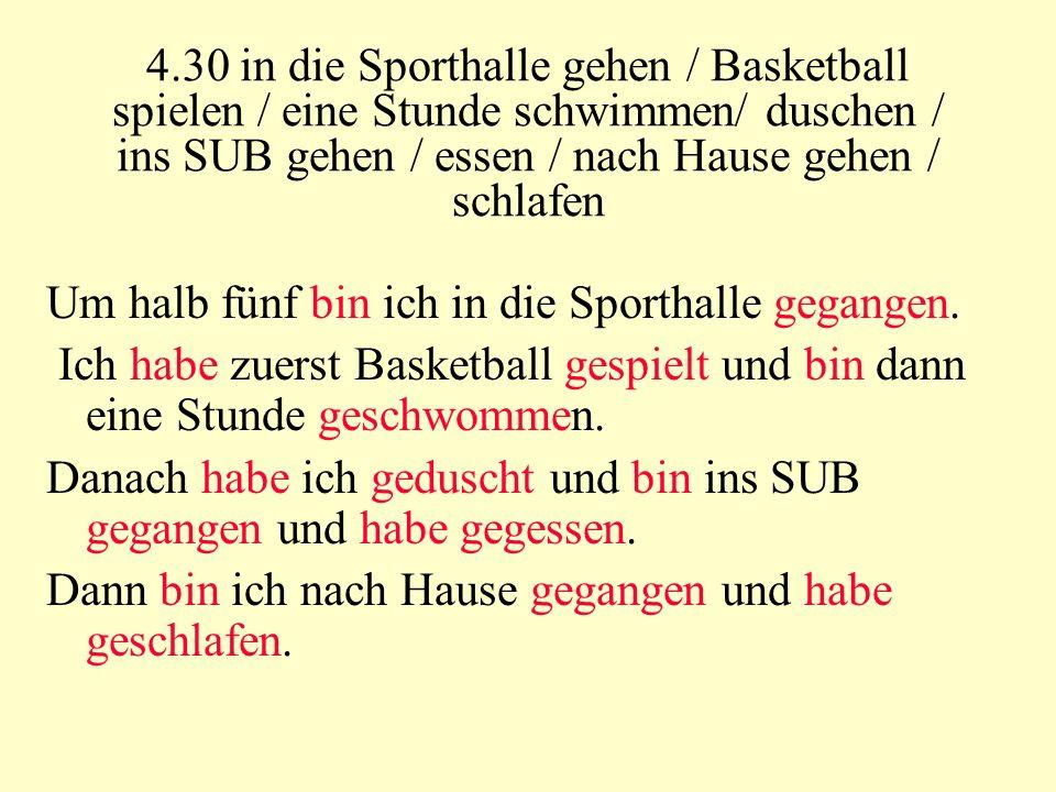 4.30 in die Sporthalle gehen / Basketball spielen / eine Stunde schwimmen/ duschen / ins SUB gehen / essen / nach Hause gehen / schlafen Um halb fünf bin ich in die Sporthalle gegangen.