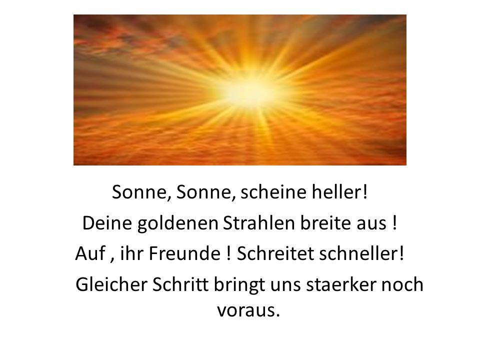 Sonne, Sonne, scheine heller! Deine goldenen Strahlen breite aus ! Auf, ihr Freunde ! Schreitet schneller! Gleicher Schritt bringt uns staerker noch v