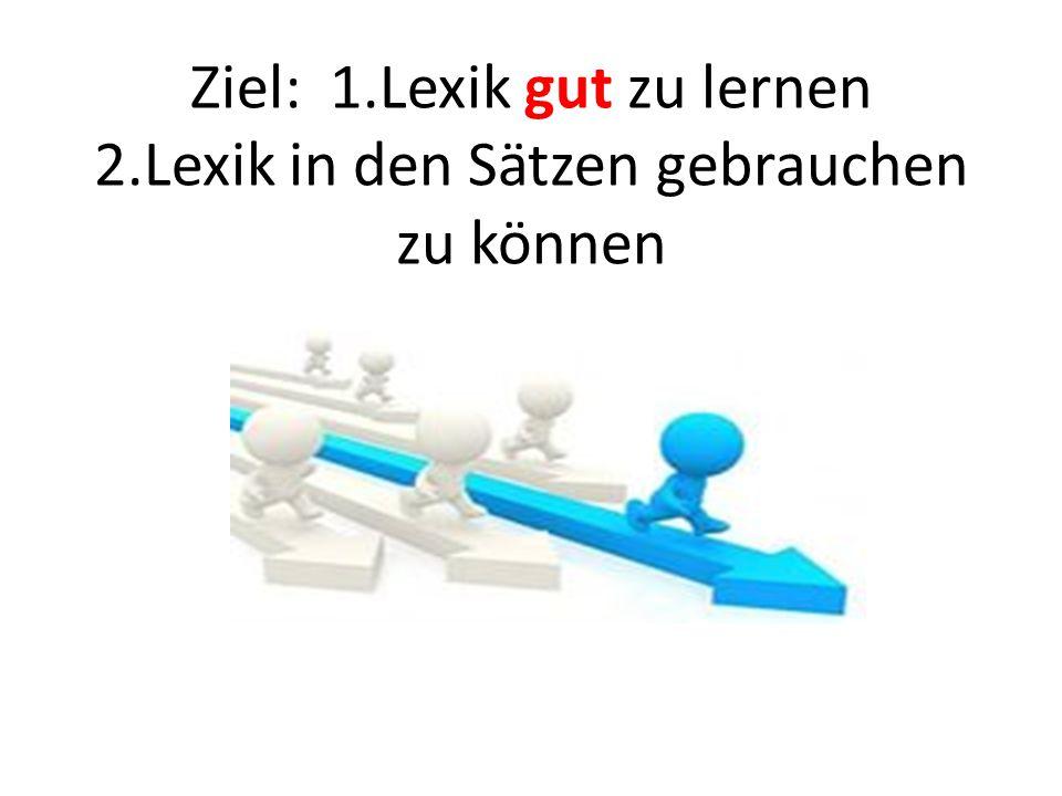 Ziel: 1.Lexik gut zu lernen 2.Lexik in den Sätzen gebrauchen zu können