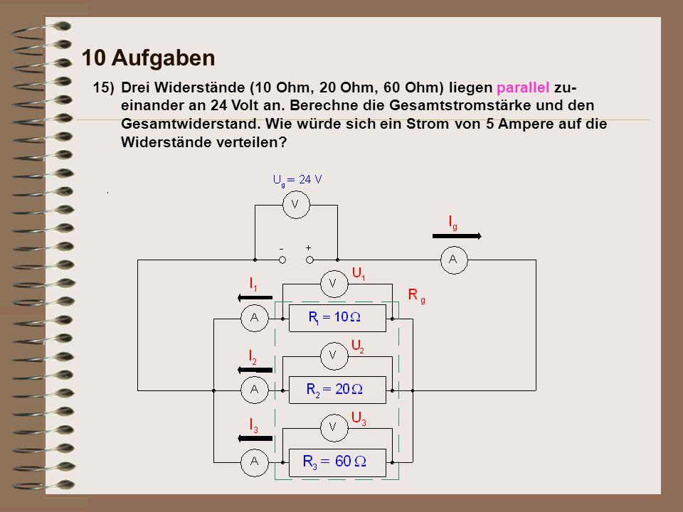15)Drei Widerstände (10 Ohm, 20 Ohm, 60 Ohm) liegen parallel zu- einander an 24 Volt an. Berechne die Gesamtstromstärke und den Gesamtwiderstand. Wie