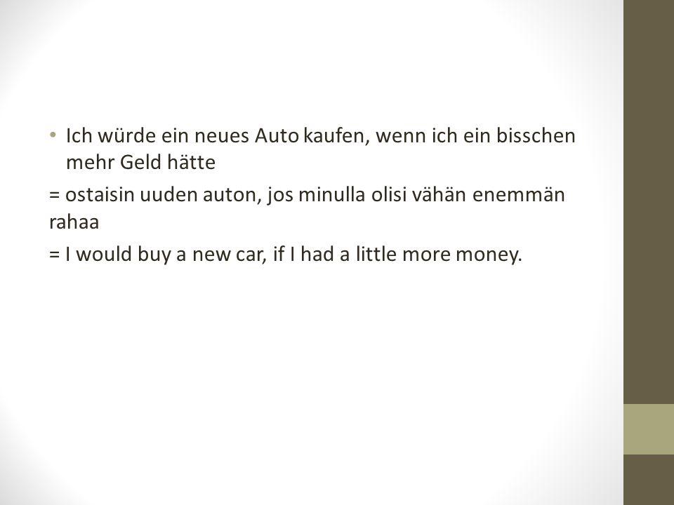 Ich würde ein neues Auto kaufen, wenn ich ein bisschen mehr Geld hätte = ostaisin uuden auton, jos minulla olisi vähän enemmän rahaa = I would buy a n