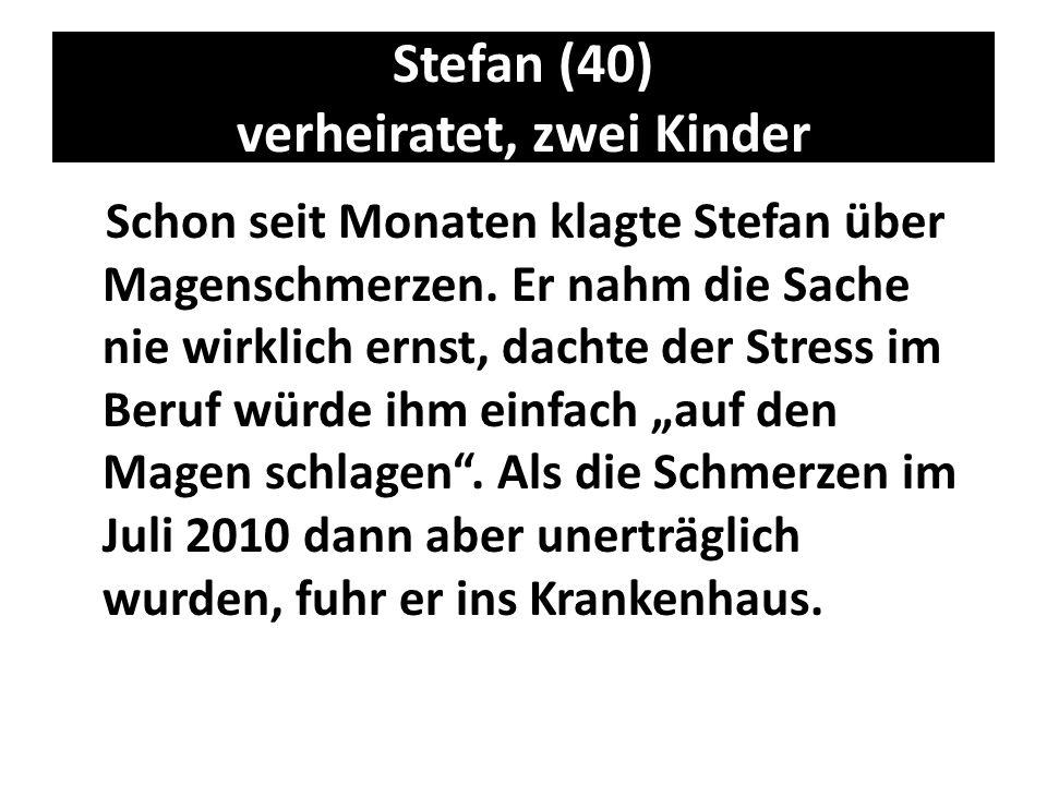 Stefan (40) verheiratet, zwei Kinder Schon seit Monaten klagte Stefan über Magenschmerzen. Er nahm die Sache nie wirklich ernst, dachte der Stress im