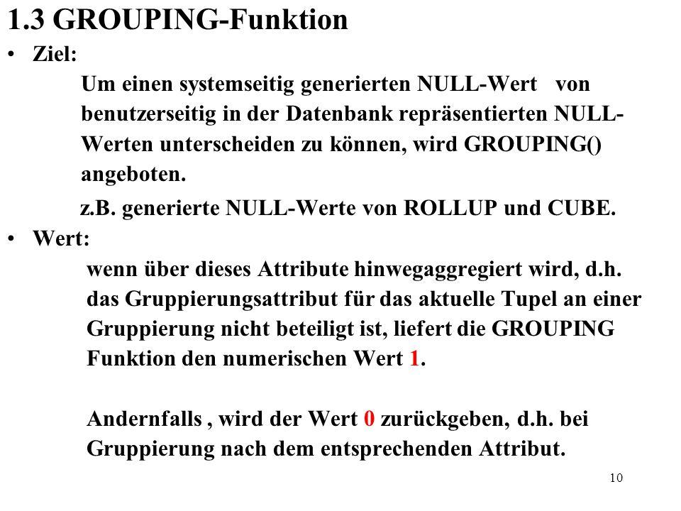 10 1.3 GROUPING-Funktion Ziel: Um einen systemseitig generierten NULL-Wert von benutzerseitig in der Datenbank repräsentierten NULL- Werten unterschei
