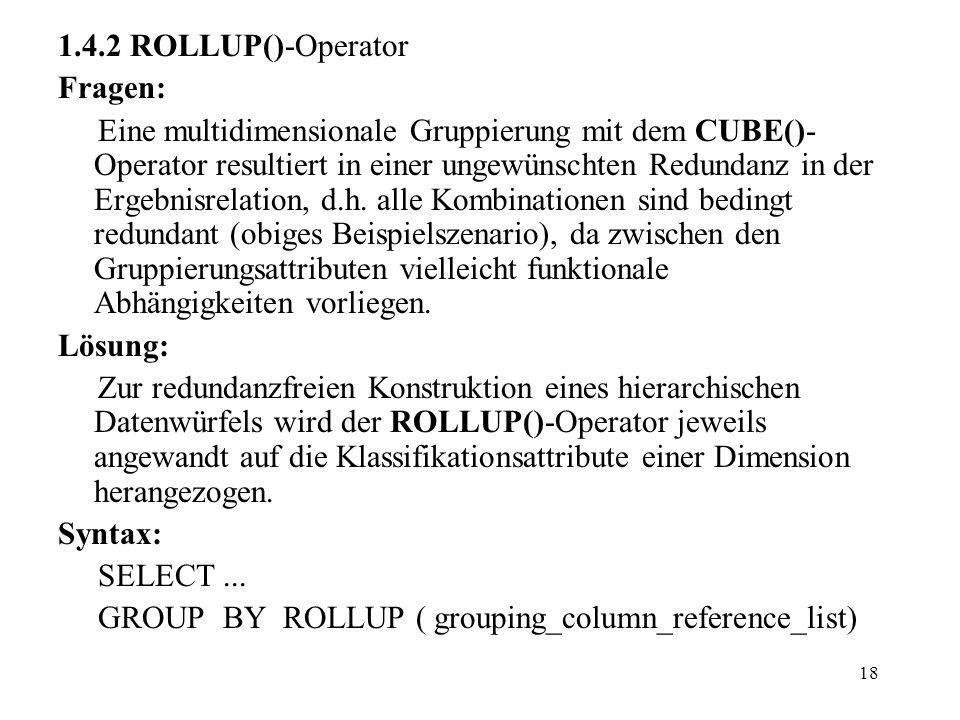 18 1.4.2 ROLLUP()-Operator Fragen: Eine multidimensionale Gruppierung mit dem CUBE()- Operator resultiert in einer ungewünschten Redundanz in der Erge