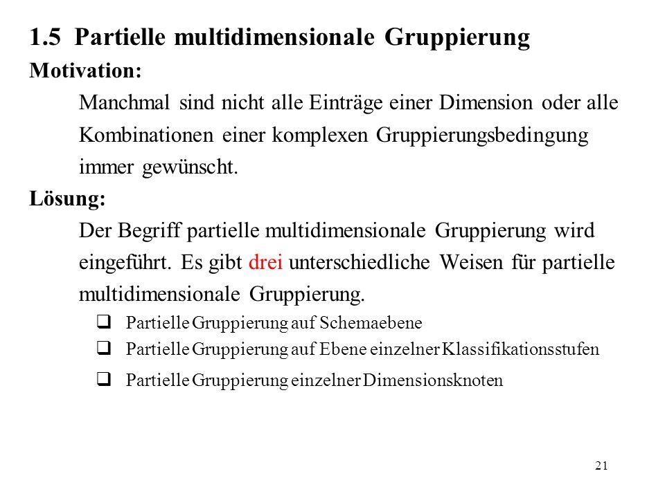 21 1.5 Partielle multidimensionale Gruppierung Motivation: Manchmal sind nicht alle Einträge einer Dimension oder alle Kombinationen einer komplexen G