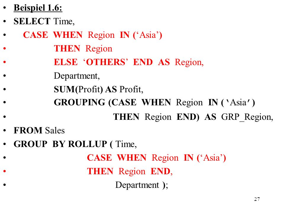 27 Beispiel 1.6: SELECT Time, CASE WHEN Region IN ('Asia') THEN Region ELSE 'OTHERS' END AS Region, Department, SUM(Profit) AS Profit, GROUPING (CASE