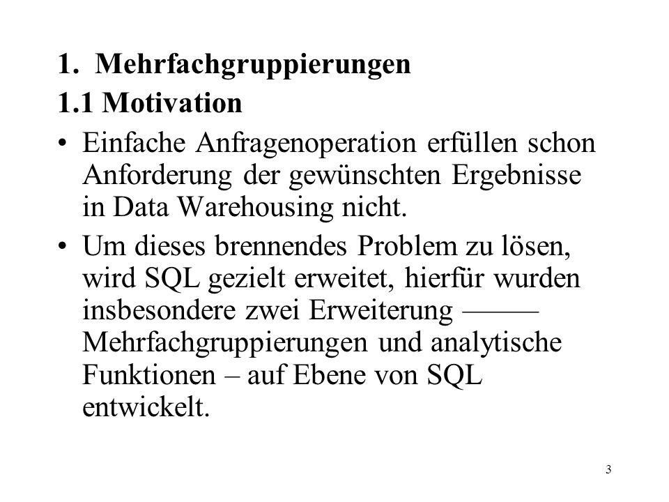 3 1. Mehrfachgruppierungen 1.1 Motivation Einfache Anfragenoperation erfüllen schon Anforderung der gewünschten Ergebnisse in Data Warehousing nicht.