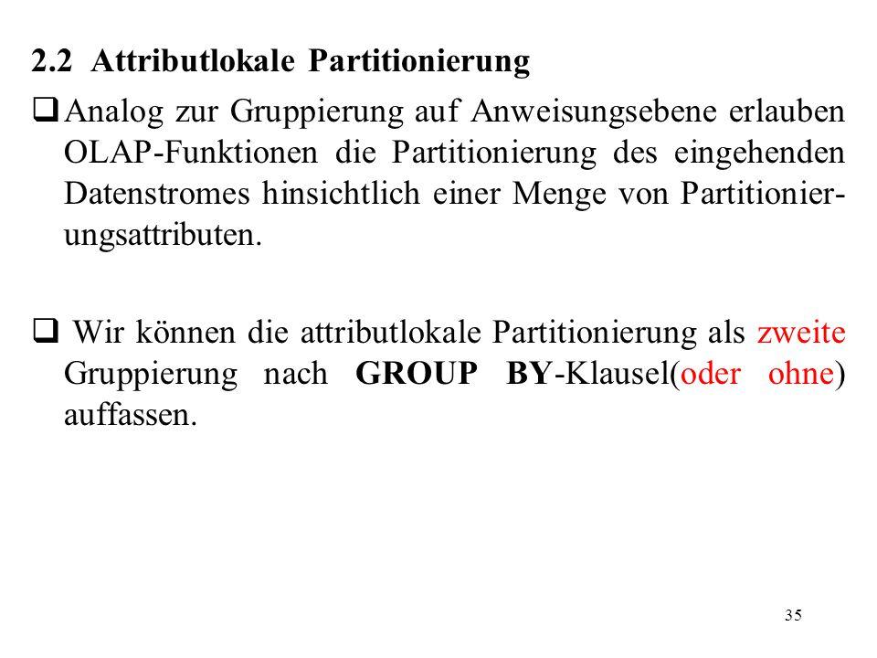35 2.2 Attributlokale Partitionierung  Analog zur Gruppierung auf Anweisungsebene erlauben OLAP-Funktionen die Partitionierung des eingehenden Datens