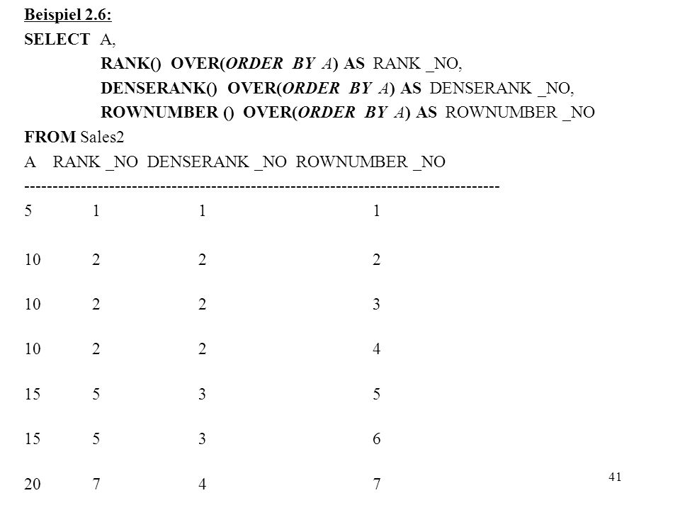 41 Beispiel 2.6: SELECT A, RANK() OVER(ORDER BY A) AS RANK _NO, DENSERANK() OVER(ORDER BY A) AS DENSERANK _NO, ROWNUMBER () OVER(ORDER BY A) AS ROWNUM