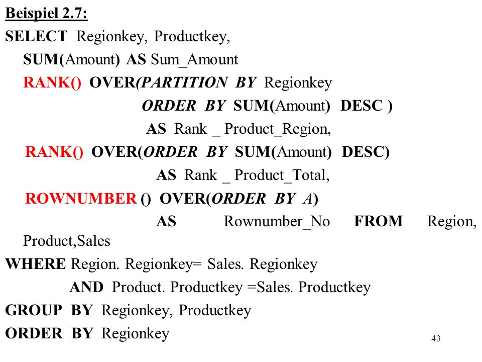 43 Beispiel 2.7: SELECT Regionkey, Productkey, SUM(Amount) AS Sum_Amount RANK() OVER(PARTITION BY Regionkey ORDER BY SUM(Amount) DESC ) AS Rank _ Product_Region, RANK() OVER(ORDER BY SUM(Amount) DESC) AS Rank _ Product_Total, ROWNUMBER () OVER(ORDER BY A) AS Rownumber_No FROM Region, Product,Sales WHERE Region.