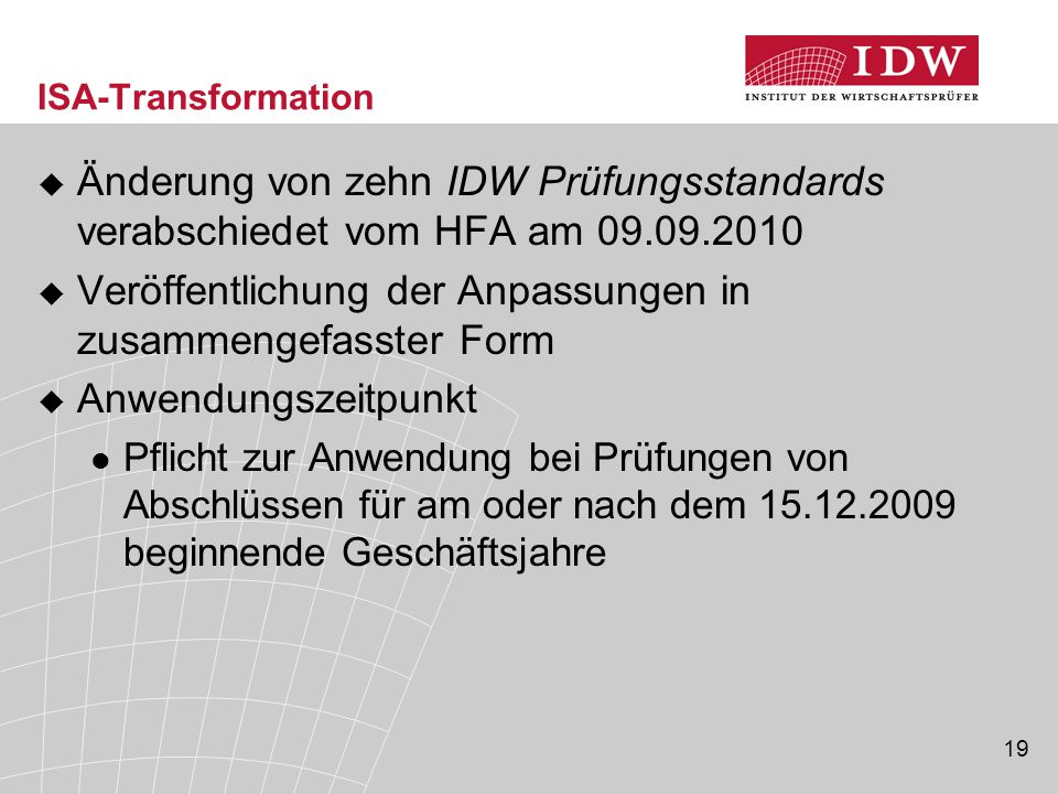 19 ISA-Transformation  Änderung von zehn IDW Prüfungsstandards verabschiedet vom HFA am 09.09.2010  Veröffentlichung der Anpassungen in zusammengefasster Form  Anwendungszeitpunkt Pflicht zur Anwendung bei Prüfungen von Abschlüssen für am oder nach dem 15.12.2009 beginnende Geschäftsjahre