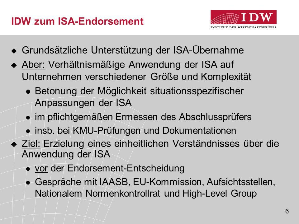 6 IDW zum ISA-Endorsement  Grundsätzliche Unterstützung der ISA-Übernahme  Aber: Verhältnismäßige Anwendung der ISA auf Unternehmen verschiedener Größe und Komplexität Betonung der Möglichkeit situationsspezifischer Anpassungen der ISA im pflichtgemäßen Ermessen des Abschlussprüfers insb.