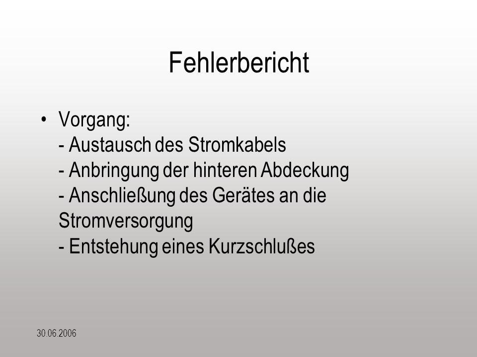30.06.2006 Fehlerbericht Vorgang: - Austausch des Stromkabels - Anbringung der hinteren Abdeckung - Anschließung des Gerätes an die Stromversorgung - Entstehung eines Kurzschlußes