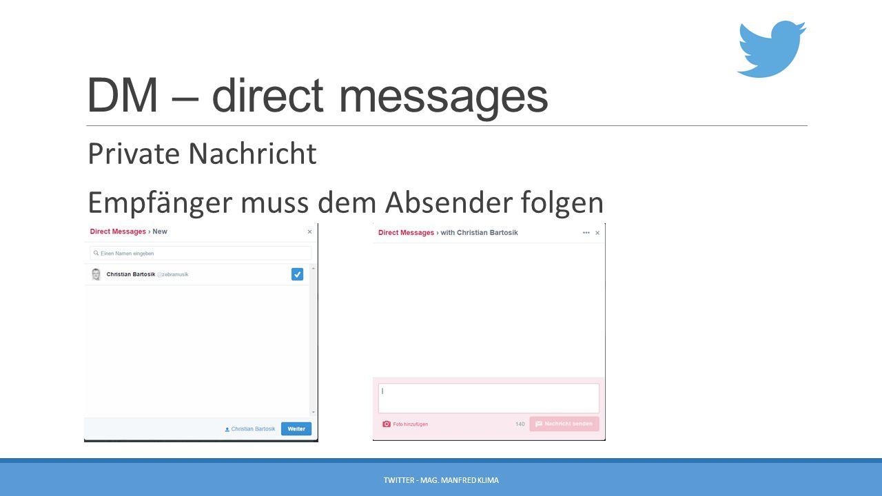 DM – direct messages Private Nachricht Empfänger muss dem Absender folgen TWITTER - MAG. MANFRED KLIMA