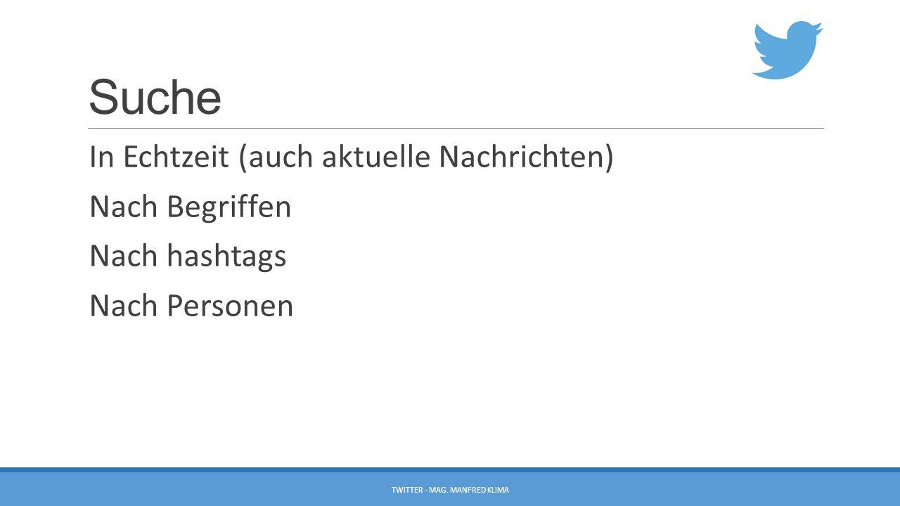 Suche In Echtzeit (auch aktuelle Nachrichten) Nach Begriffen Nach hashtags Nach Personen TWITTER - MAG. MANFRED KLIMA