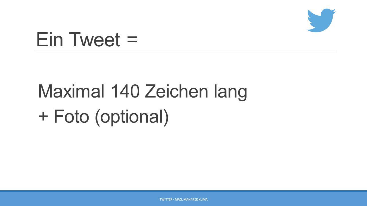 Ein Tweet = Maximal 140 Zeichen lang + Foto (optional) TWITTER - MAG. MANFRED KLIMA