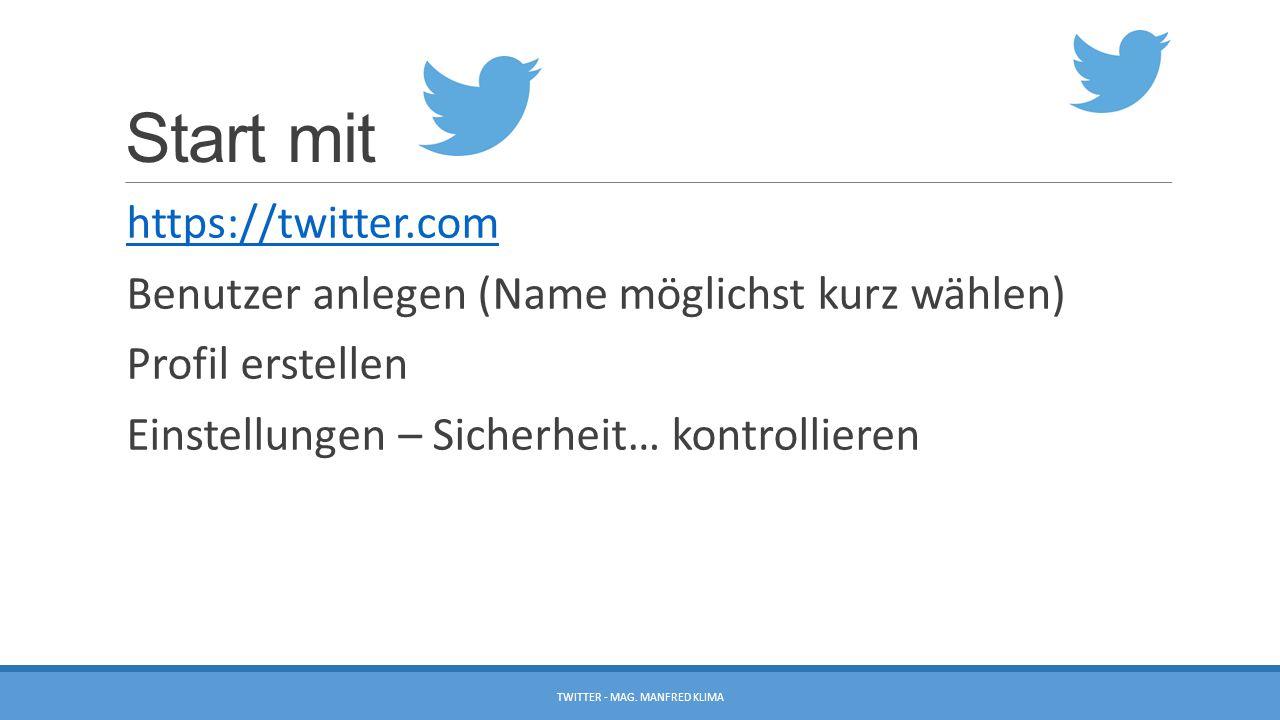 Start mit https://twitter.com Benutzer anlegen (Name möglichst kurz wählen) Profil erstellen Einstellungen – Sicherheit… kontrollieren TWITTER - MAG.