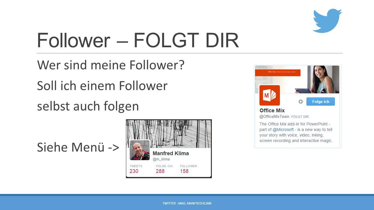 Follower – FOLGT DIR Wer sind meine Follower? Soll ich einem Follower selbst auch folgen Siehe Menü -> TWITTER - MAG. MANFRED KLIMA