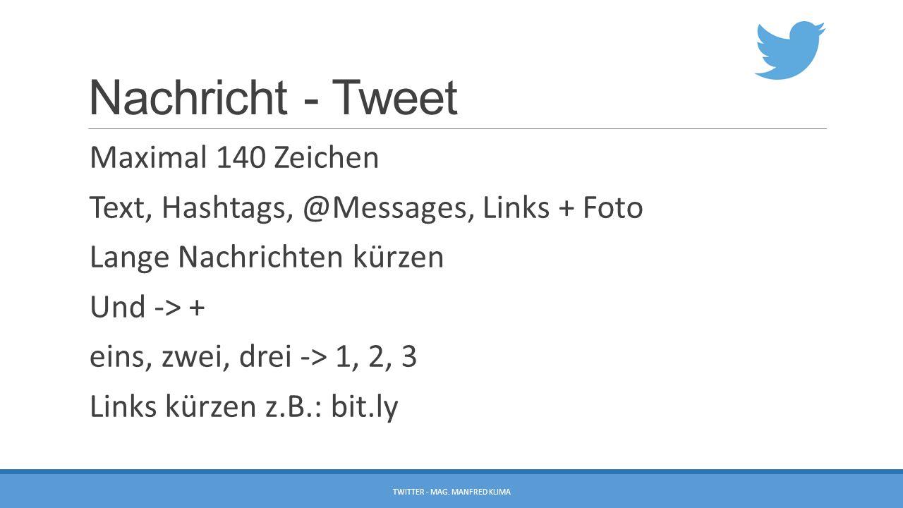 Nachricht - Tweet Maximal 140 Zeichen Text, Hashtags, @Messages, Links + Foto Lange Nachrichten kürzen Und -> + eins, zwei, drei -> 1, 2, 3 Links kürzen z.B.: bit.ly TWITTER - MAG.