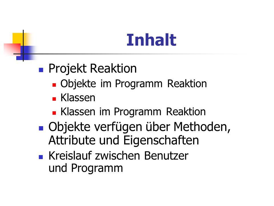 Projekt Reaktion Das Programm testet die Reaktionszeit des Benutzers Objektorientiertes Denkschema Projekt besteht im Software Modell wie in der Realität nur aus Objekten Nur wesentliche Bestandteile werden im Projekt abgebildet Die Eigenschaften der Objekte werden in Variablen fest gehlaten Die Aktionen und Reaktionen werden in Methoden beschrieben