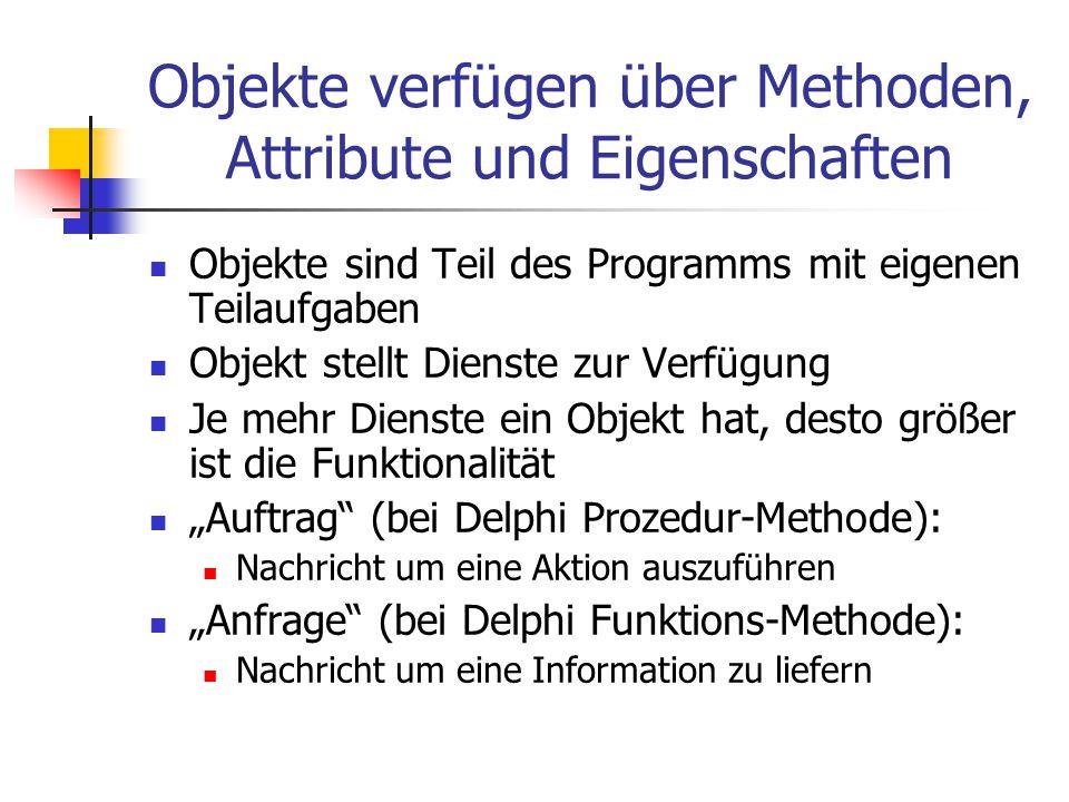 """Objekte verfügen über Methoden, Attribute und Eigenschaften Objekte sind Teil des Programms mit eigenen Teilaufgaben Objekt stellt Dienste zur Verfügung Je mehr Dienste ein Objekt hat, desto größer ist die Funktionalität """"Auftrag (bei Delphi Prozedur-Methode): Nachricht um eine Aktion auszuführen """"Anfrage (bei Delphi Funktions-Methode): Nachricht um eine Information zu liefern"""