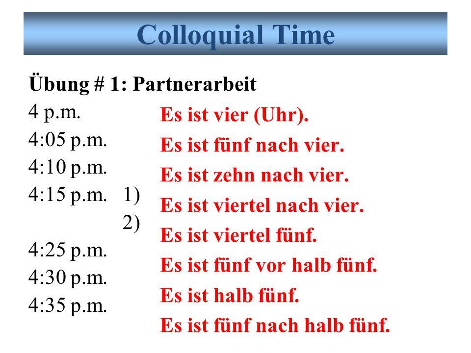 Übung # 1: Partnerarbeit 4 p.m. 4:05 p.m. 4:10 p.m. 4:15 p.m.1) 2) 4:25 p.m. 4:30 p.m. 4:35 p.m. Colloquial Time Es ist vier (Uhr). Es ist fünf nach v