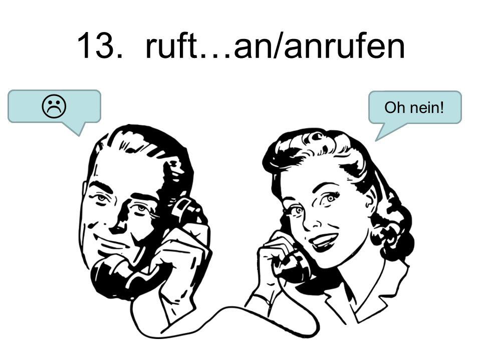 13. ruft…an/anrufen Hey Baby! Oh nein! 