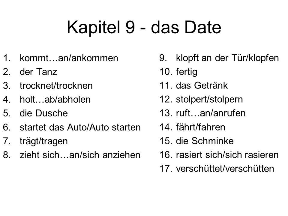 Kapitel 9 - das Date 1.kommt…an/ankommen 2.der Tanz 3.trocknet/trocknen 4.holt…ab/abholen 5.die Dusche 6.startet das Auto/Auto starten 7.trägt/tragen 8.zieht sich…an/sich anziehen 9.klopft an der Tür/klopfen 10.fertig 11.das Getränk 12.stolpert/stolpern 13.ruft…an/anrufen 14.fährt/fahren 15.die Schminke 16.rasiert sich/sich rasieren 17.verschüttet/verschütten