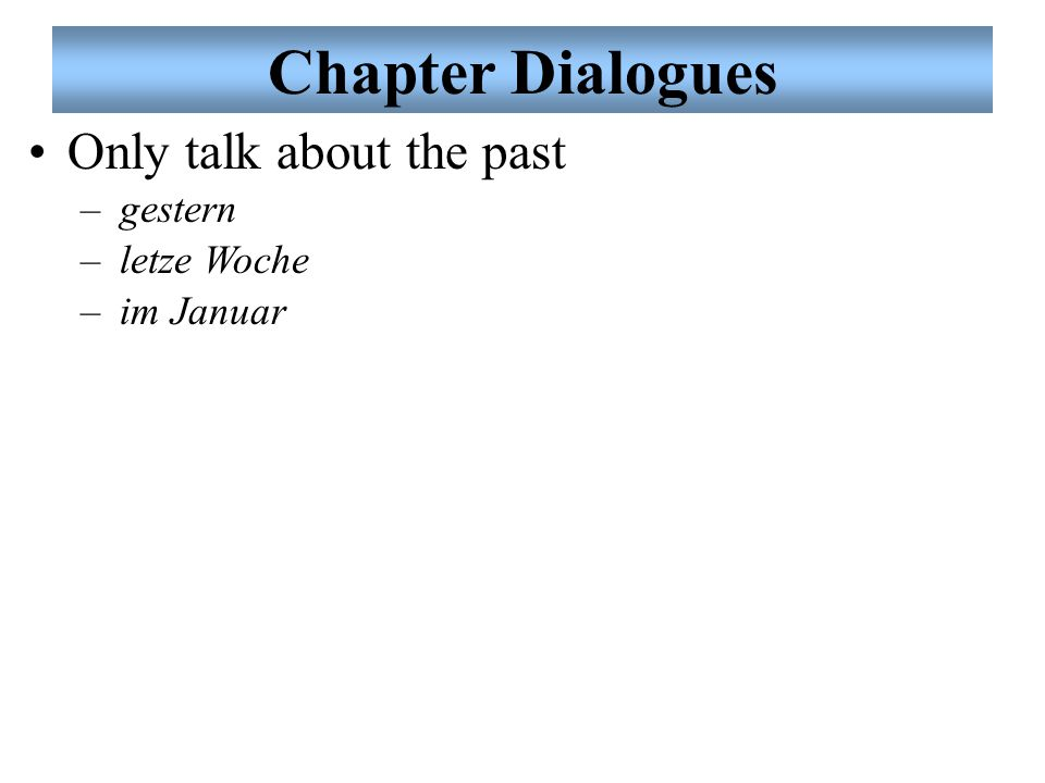 Chapter Dialogues Only talk about the past –gestern –letze Woche –im Januar