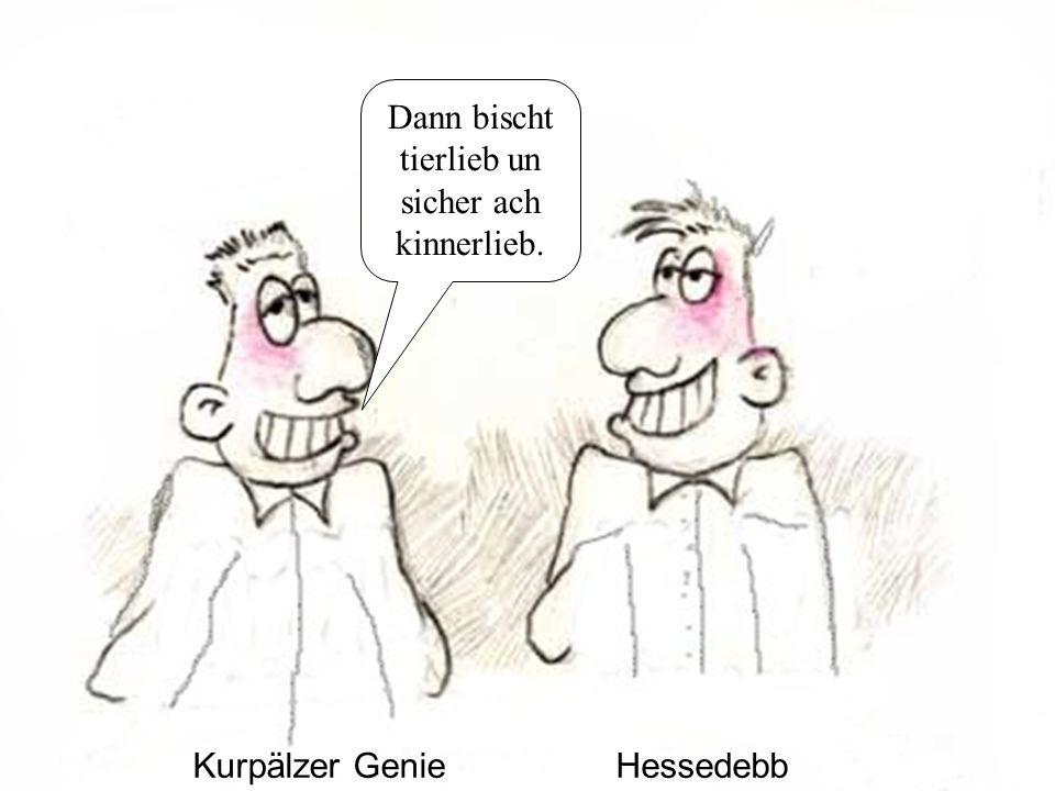 Kurpälzer GenieHessedebb Dann bischt tierlieb un sicher ach kinnerlieb.