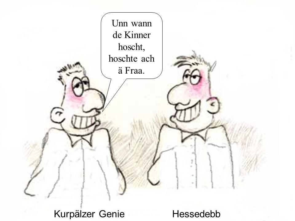Kurpälzer GenieHessedebb Unn wann de Kinner hoscht, hoschte ach ä Fraa.